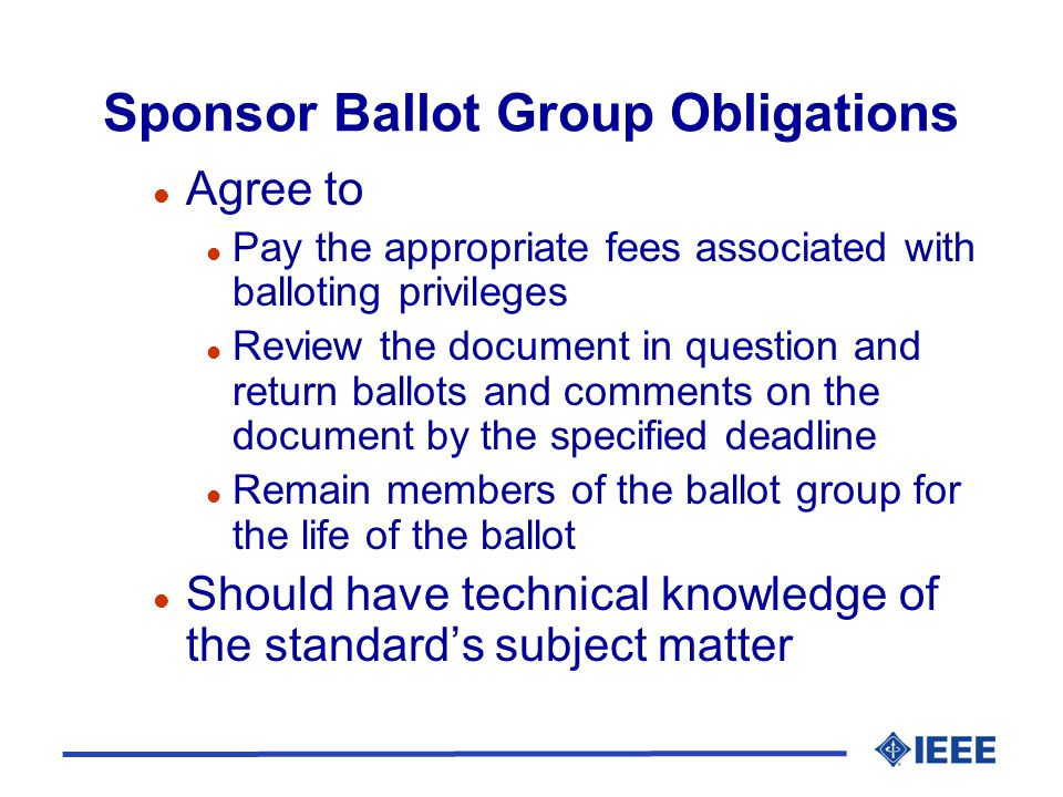 Sponsor Ballot Group Obligations l Agree to l Pay the appropriate fees associated with balloting privileges l Review the document in question and return ballots and comments on the document by the specified deadline l Remain members of the ballot group for the life of the ballot l Should have technical knowledge of the standard's subject matter