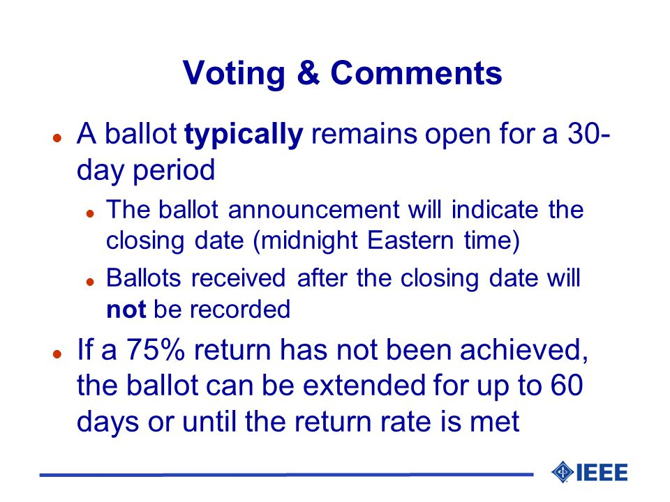 Voting & Comments l A ballot typically remains open for a 30- day period l The ballot announcement will indicate the closing date (midnight Eastern time) l Ballots received after the closing date will not be recorded l If a 75% return has not been achieved, the ballot can be extended for up to 60 days or until the return rate is met