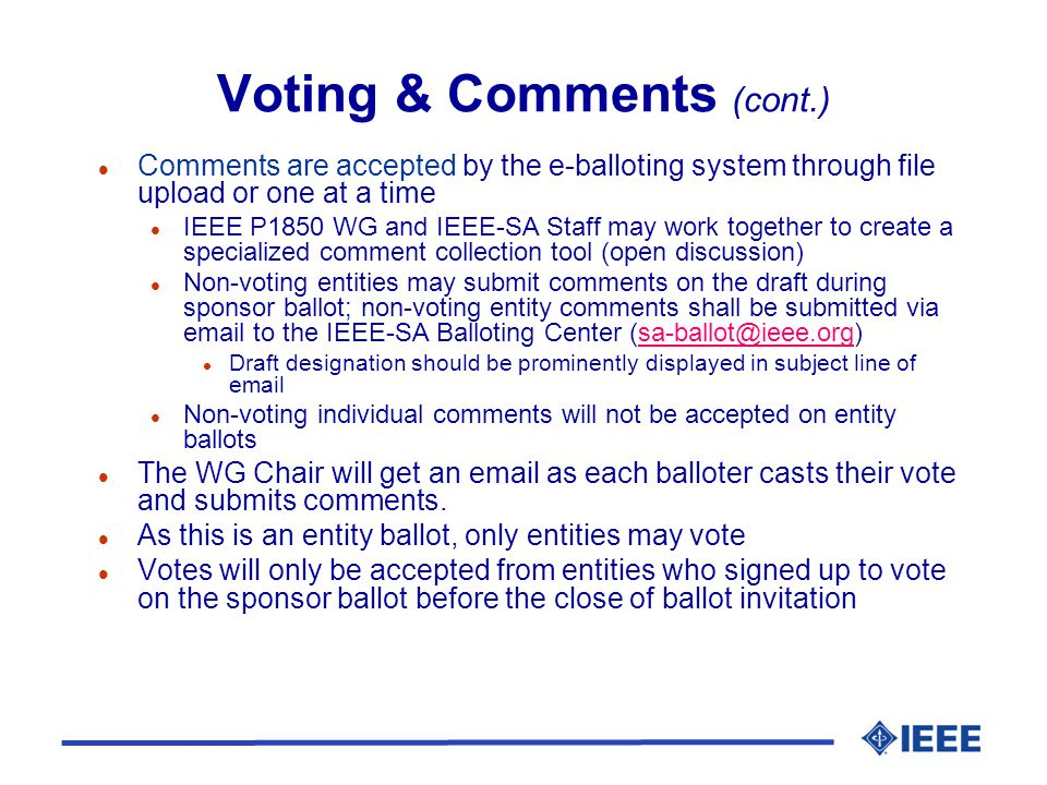 Voting & Comments (cont.) l Comments are accepted by the e-balloting system through file upload or one at a time l IEEE P1850 WG and IEEE-SA Staff may work together to create a specialized comment collection tool (open discussion) l Non-voting entities may submit comments on the draft during sponsor ballot; non-voting entity comments shall be submitted via email to the IEEE-SA Balloting Center (sa-ballot@ieee.org)sa-ballot@ieee.org l Draft designation should be prominently displayed in subject line of email l Non-voting individual comments will not be accepted on entity ballots l The WG Chair will get an email as each balloter casts their vote and submits comments.