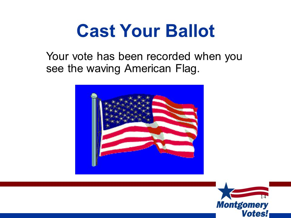 14 Cast Your Ballot Your vote has been recorded when you see the waving American Flag.