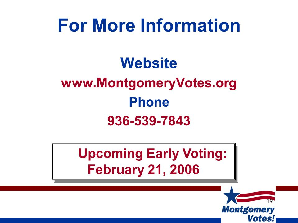 19 For More Information Website www.MontgomeryVotes.org Phone 936-539-7843 Upcoming Early Voting: February 21, 2006 Upcoming Early Voting: February 21, 2006