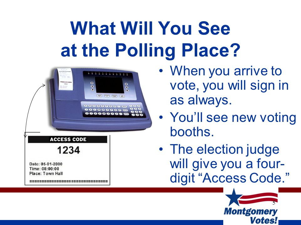 5 What Will You See at the Polling Place? When you arrive to vote, you will sign in as always. You'll see new voting booths. The election judge will g