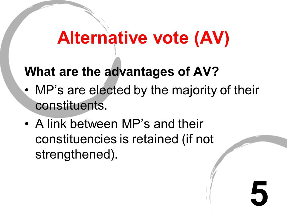 "Alternative vote (AV) In this system the winning candidate has to achieve an overall majority of the votes cast - voters indicate choice by ""1"" beside"