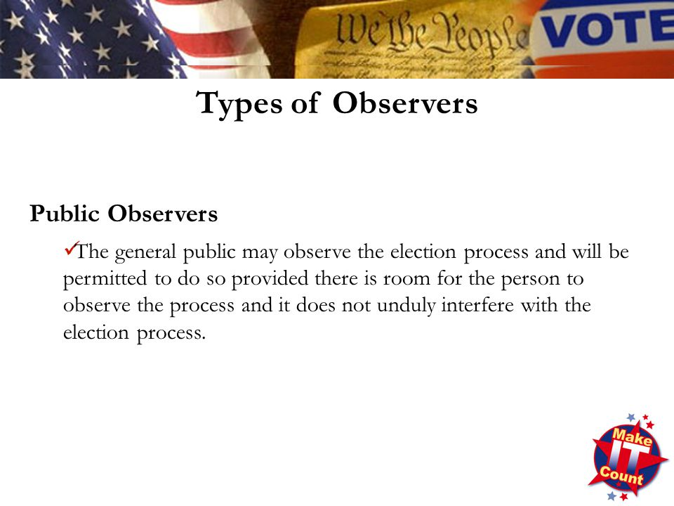 Public Observers The general public may observe the election process and will be permitted to do so provided there is room for the person to observe the process and it does not unduly interfere with the election process.