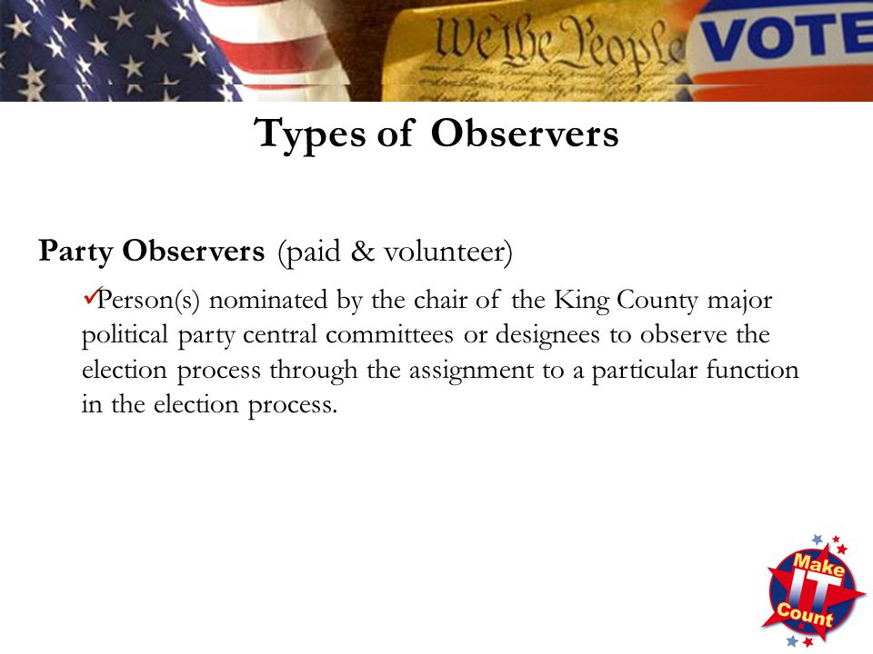 Types of Observers Party Observers (paid & volunteer) Person(s) nominated by the chair of the King County major political party central committees or designees to observe the election process through the assignment to a particular function in the election process.