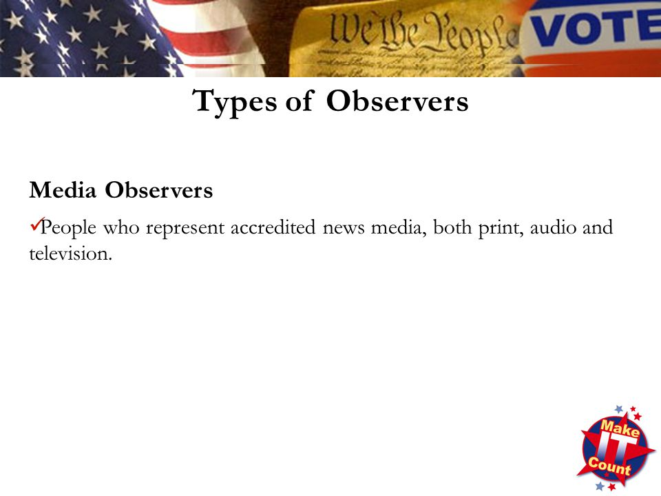Types of Observers Media Observers People who represent accredited news media, both print, audio and television.