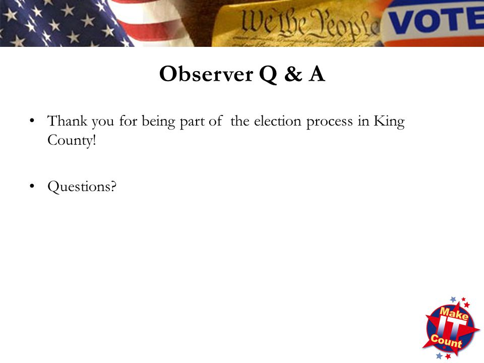 Thank you for being part of the election process in King County! Questions? Observer Q & A