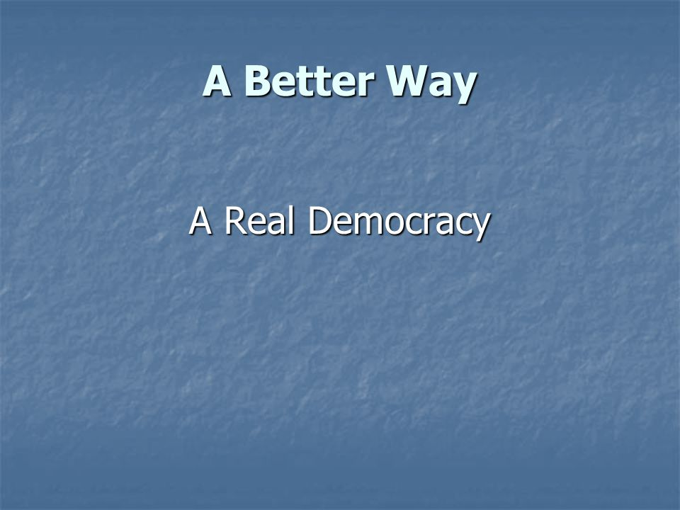 A Better Way A Real Democracy