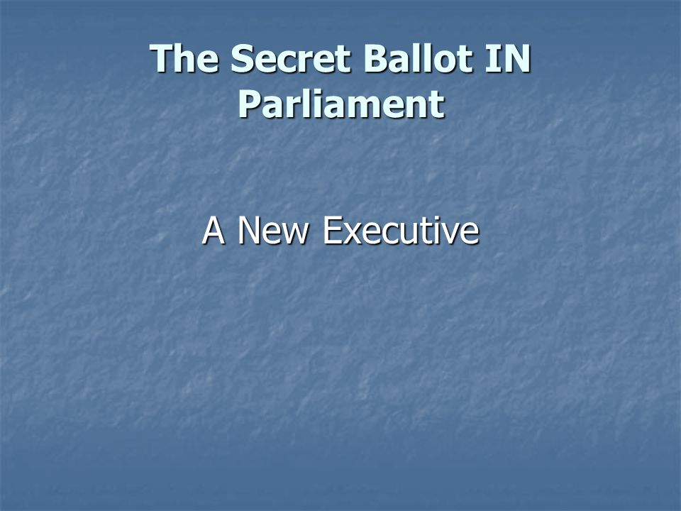 The Secret Ballot IN Parliament A New Executive