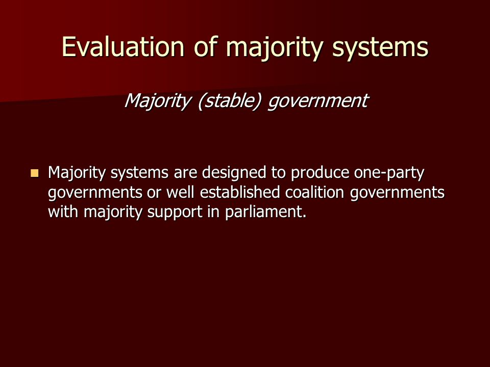 Evaluation of majority systems Majority (stable) government Majority systems are designed to produce one-party governments or well established coalition governments with majority support in parliament.