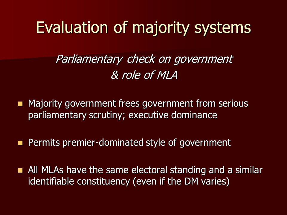 Evaluation of majority systems Parliamentary check on government & role of MLA Majority government frees government from serious parliamentary scrutiny; executive dominance Majority government frees government from serious parliamentary scrutiny; executive dominance Permits premier-dominated style of government Permits premier-dominated style of government All MLAs have the same electoral standing and a similar identifiable constituency (even if the DM varies) All MLAs have the same electoral standing and a similar identifiable constituency (even if the DM varies)