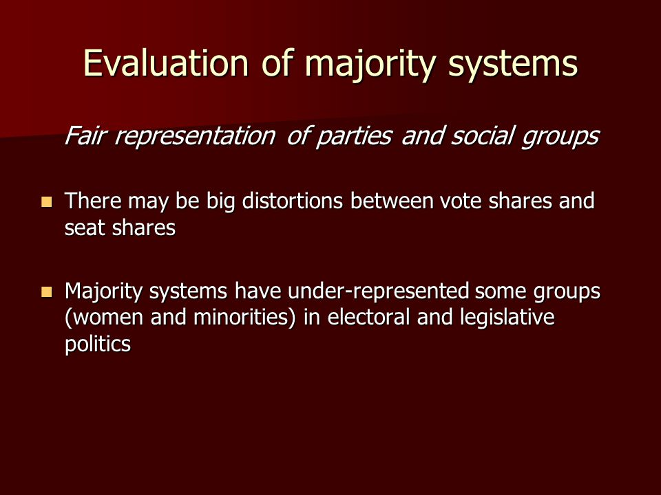 Evaluation of majority systems Fair representation of parties and social groups There may be big distortions between vote shares and seat shares There may be big distortions between vote shares and seat shares Majority systems have under-represented some groups (women and minorities) in electoral and legislative politics Majority systems have under-represented some groups (women and minorities) in electoral and legislative politics