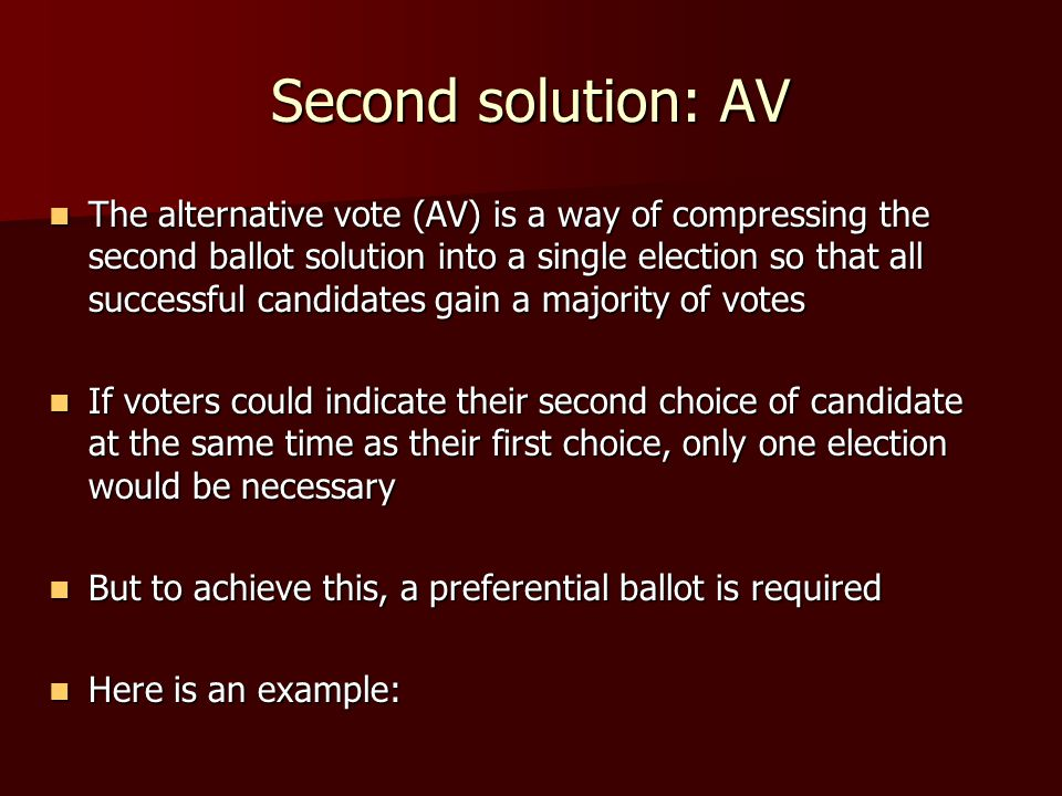 Second solution: AV The alternative vote (AV) is a way of compressing the second ballot solution into a single election so that all successful candidates gain a majority of votes The alternative vote (AV) is a way of compressing the second ballot solution into a single election so that all successful candidates gain a majority of votes If voters could indicate their second choice of candidate at the same time as their first choice, only one election would be necessary If voters could indicate their second choice of candidate at the same time as their first choice, only one election would be necessary But to achieve this, a preferential ballot is required But to achieve this, a preferential ballot is required Here is an example: Here is an example:
