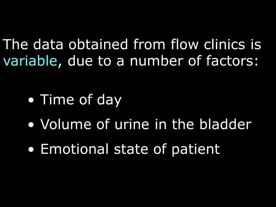 The data obtained from flow clinics is variable, due to a number of factors: Time of day Volume of urine in the bladder Emotional state of patient