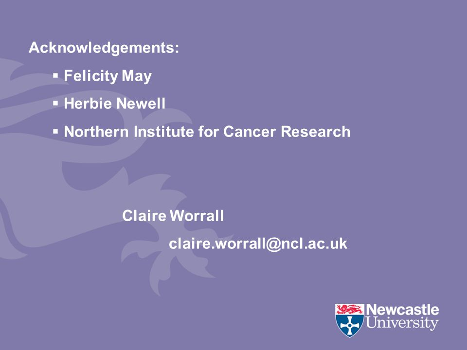 Acknowledgements:  Felicity May  Herbie Newell  Northern Institute for Cancer Research Claire Worrall claire.worrall@ncl.ac.uk