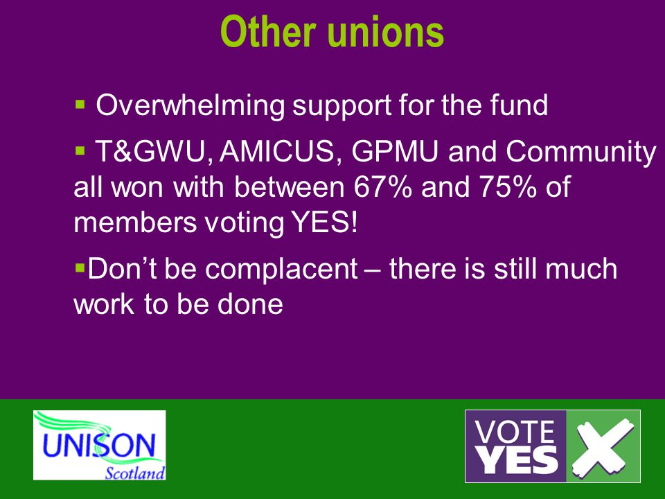 Other unions  Overwhelming support for the fund  T&GWU, AMICUS, GPMU and Community all won with between 67% and 75% of members voting YES!  Don't b