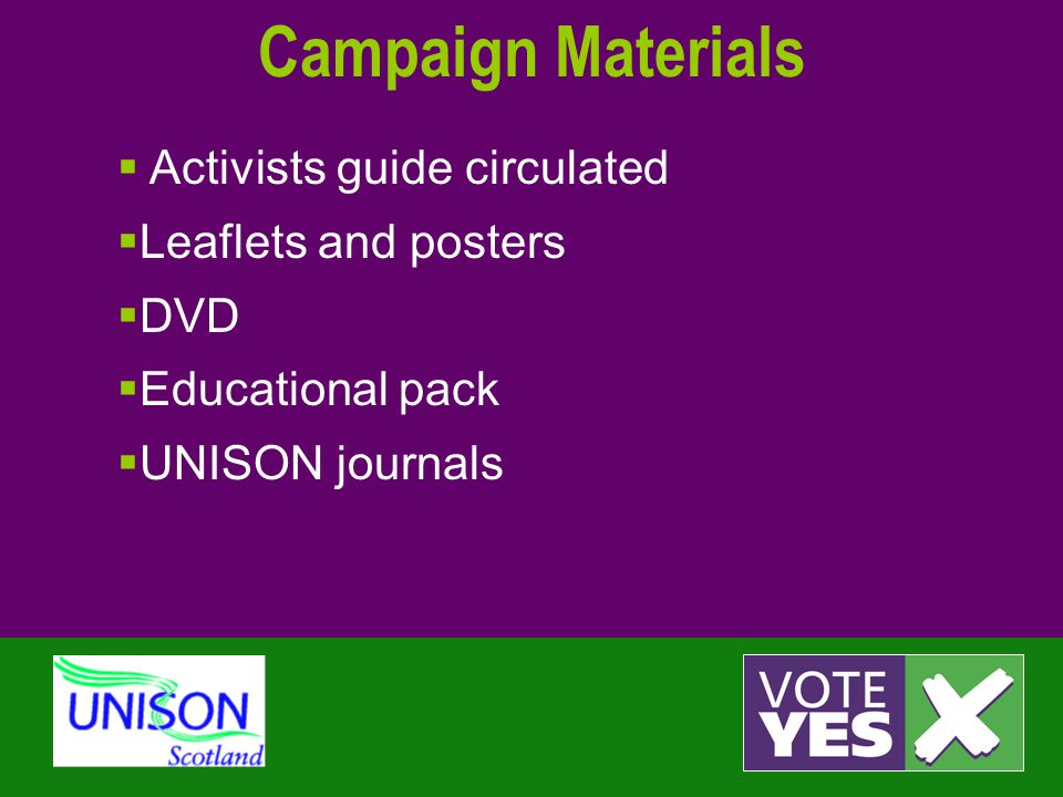 Campaign Materials  Activists guide circulated  Leaflets and posters  DVD  Educational pack  UNISON journals