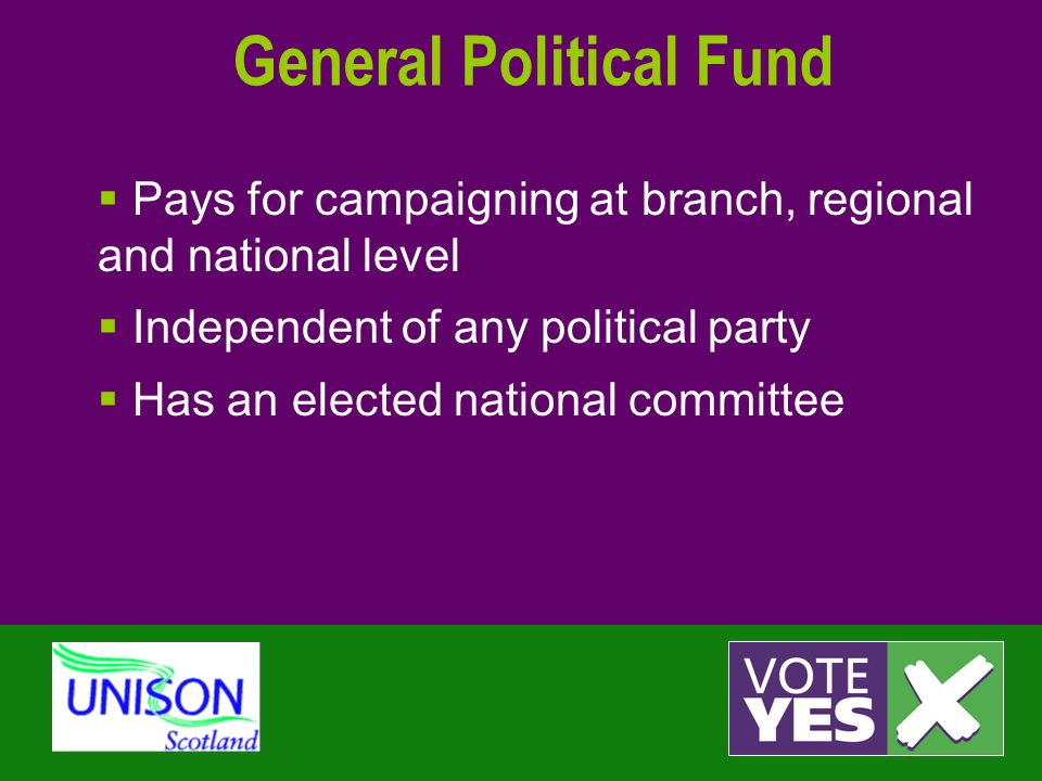 General Political Fund  Pays for campaigning at branch, regional and national level  Independent of any political party  Has an elected national committee