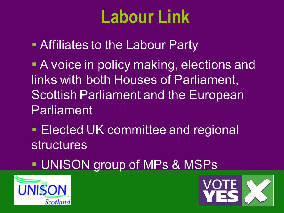 Labour Link  Affiliates to the Labour Party  A voice in policy making, elections and links with both Houses of Parliament, Scottish Parliament and the European Parliament  Elected UK committee and regional structures  UNISON group of MPs & MSPs