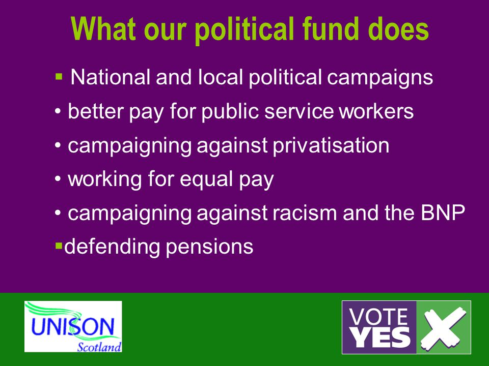 What our political fund does  National and local political campaigns better pay for public service workers campaigning against privatisation working for equal pay campaigning against racism and the BNP  defending pensions