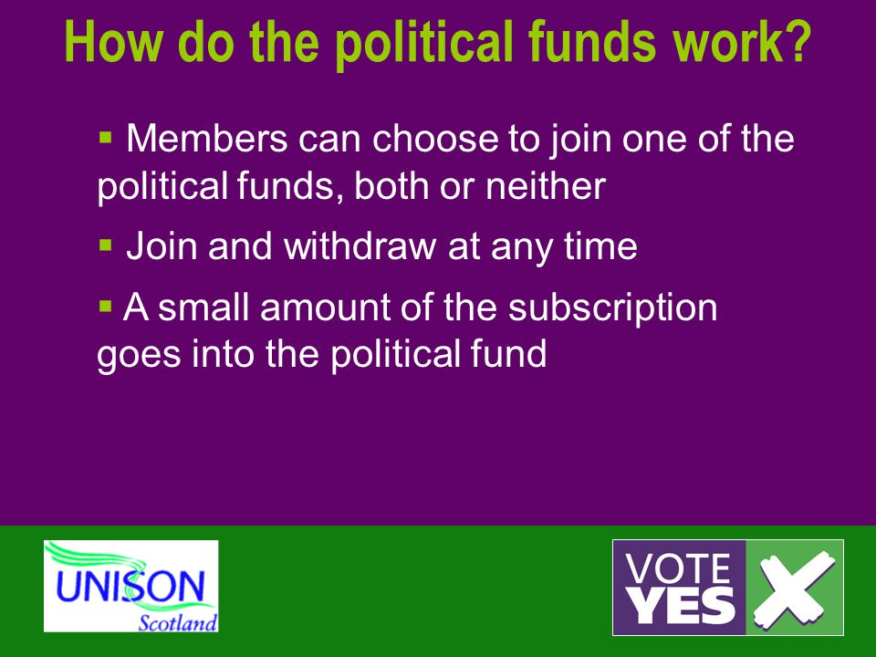 How do the political funds work?  Members can choose to join one of the political funds, both or neither  Join and withdraw at any time  A small am