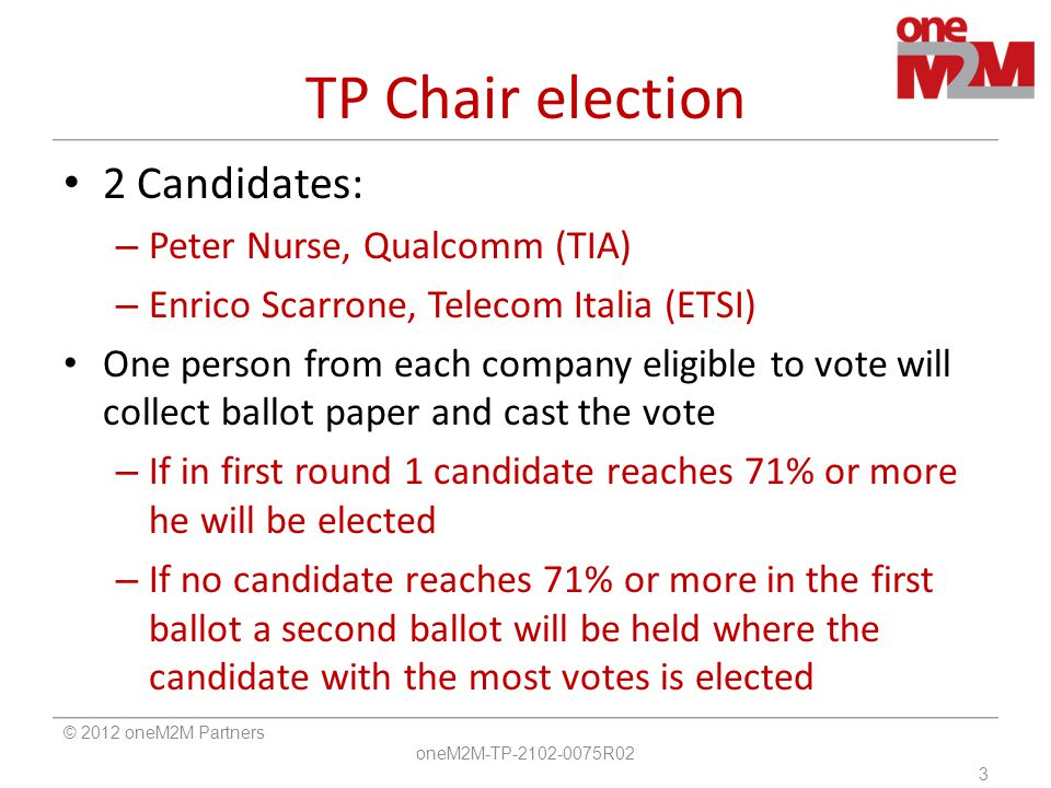 TP Chair election 2 Candidates: – Peter Nurse, Qualcomm (TIA) – Enrico Scarrone, Telecom Italia (ETSI) One person from each company eligible to vote will collect ballot paper and cast the vote – If in first round 1 candidate reaches 71% or more he will be elected – If no candidate reaches 71% or more in the first ballot a second ballot will be held where the candidate with the most votes is elected © 2012 oneM2M Partners oneM2M-TP-2102-0075R02 3