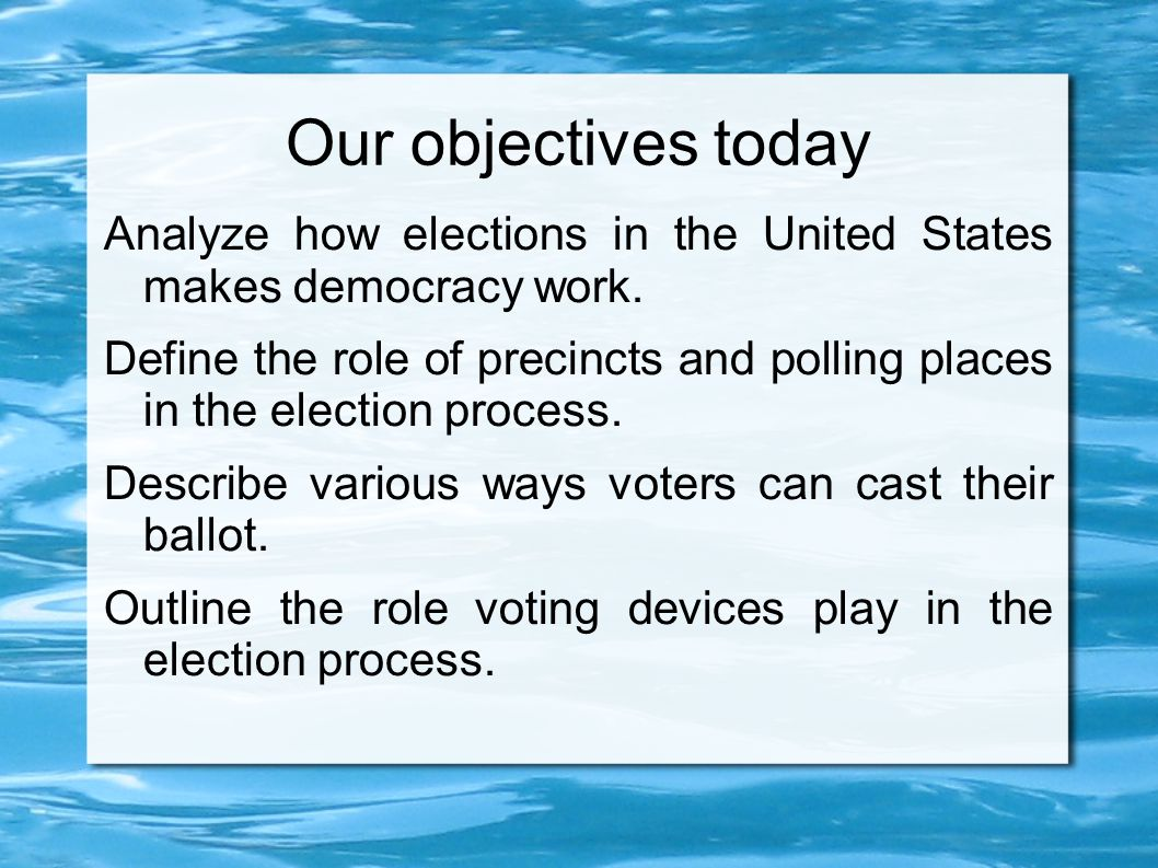 Our objectives today Analyze how elections in the United States makes democracy work.