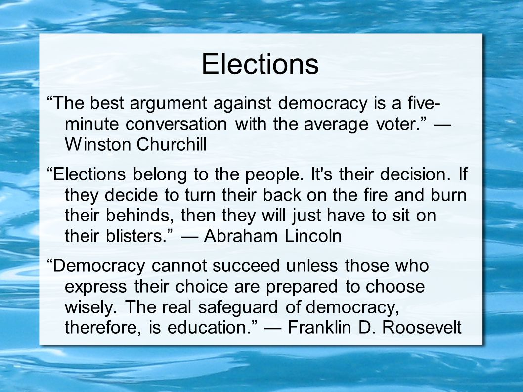 Elections The best argument against democracy is a five- minute conversation with the average voter. ― Winston Churchill Elections belong to the people.