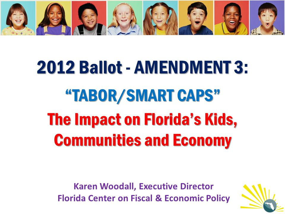 "2012 Ballot AMENDMENT 3 ""TABOR/SMART CAPS"" The Impact on Florida's Kids, Communities and Economy 2012 Ballot - AMENDMENT 3: ""TABOR/SMART CAPS"" The Imp"