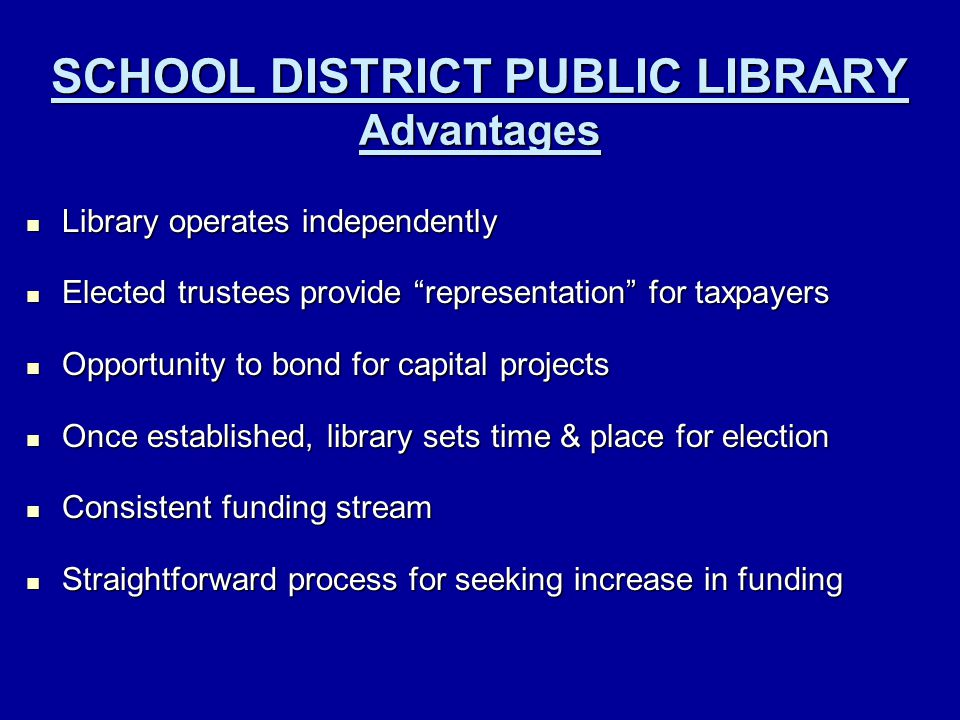 SCHOOL DISTRICT PUBLIC LIBRARY Advantages Library operates independently Library operates independently Elected trustees provide representation for taxpayers Elected trustees provide representation for taxpayers Opportunity to bond for capital projects Opportunity to bond for capital projects Once established, library sets time & place for election Once established, library sets time & place for election Consistent funding stream Consistent funding stream Straightforward process for seeking increase in funding Straightforward process for seeking increase in funding