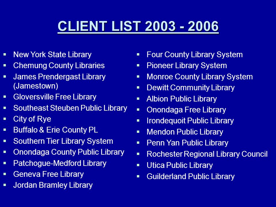 CLIENT LIST 2003 - 2006  New York State Library  Chemung County Libraries  James Prendergast Library (Jamestown)  Gloversville Free Library  Southeast Steuben Public Library  City of Rye  Buffalo & Erie County PL  Southern Tier Library System  Onondaga County Public Library  Patchogue-Medford Library  Geneva Free Library  Jordan Bramley Library  Four County Library System  Pioneer Library System  Monroe County Library System  Dewitt Community Library  Albion Public Library  Onondaga Free Library  Irondequoit Public Library  Mendon Public Library  Penn Yan Public Library  Rochester Regional Library Council  Utica Public Library  Guilderland Public Library