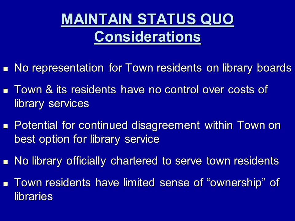 MAINTAIN STATUS QUO Considerations No representation for Town residents on library boards No representation for Town residents on library boards Town & its residents have no control over costs of library services Town & its residents have no control over costs of library services Potential for continued disagreement within Town on best option for library service Potential for continued disagreement within Town on best option for library service No library officially chartered to serve town residents No library officially chartered to serve town residents Town residents have limited sense of ownership of libraries Town residents have limited sense of ownership of libraries