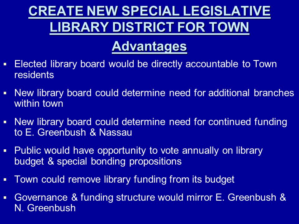 CREATE NEW SPECIAL LEGISLATIVE LIBRARY DISTRICT FOR TOWN Advantages   Elected library board would be directly accountable to Town residents   New library board could determine need for additional branches within town   New library board could determine need for continued funding to E.