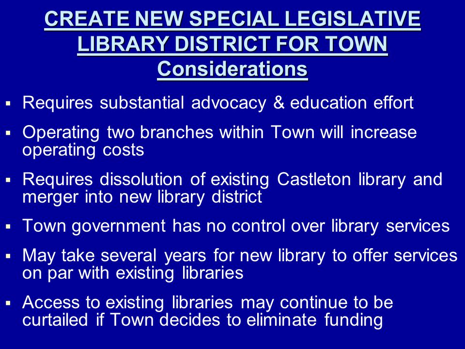 CREATE NEW SPECIAL LEGISLATIVE LIBRARY DISTRICT FOR TOWN Considerations   Requires substantial advocacy & education effort   Operating two branches within Town will increase operating costs   Requires dissolution of existing Castleton library and merger into new library district   Town government has no control over library services   May take several years for new library to offer services on par with existing libraries   Access to existing libraries may continue to be curtailed if Town decides to eliminate funding