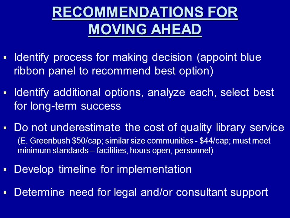 RECOMMENDATIONS FOR MOVING AHEAD   Identify process for making decision (appoint blue ribbon panel to recommend best option)   Identify additional options, analyze each, select best for long-term success   Do not underestimate the cost of quality library service (E.