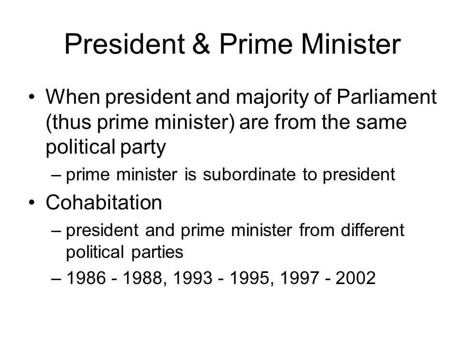 President & Prime Minister When president and majority of Parliament (thus prime minister) are from the same political party –prime minister is subord