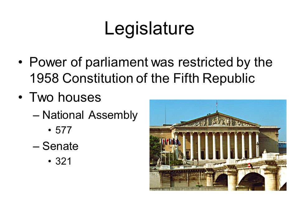 Legislature Power of parliament was restricted by the 1958 Constitution of the Fifth Republic Two houses –National Assembly 577 –Senate 321