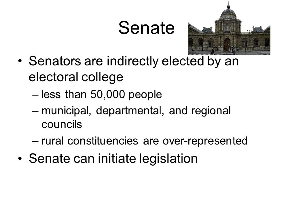 Senate Senators are indirectly elected by an electoral college –less than 50,000 people –municipal, departmental, and regional councils –rural constit