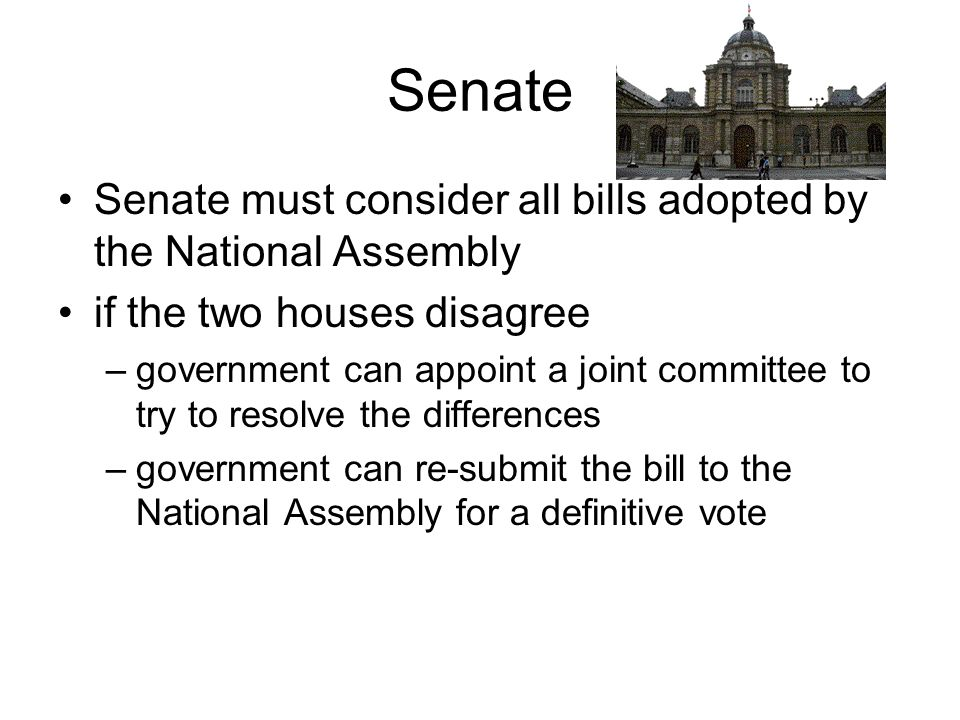 Senate Senate must consider all bills adopted by the National Assembly if the two houses disagree –government can appoint a joint committee to try to