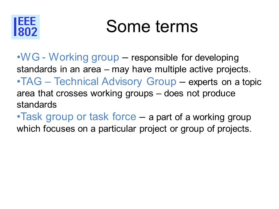 Some terms WG - Working group – responsible for developing standards in an area – may have multiple active projects. TAG – Technical Advisory Group –