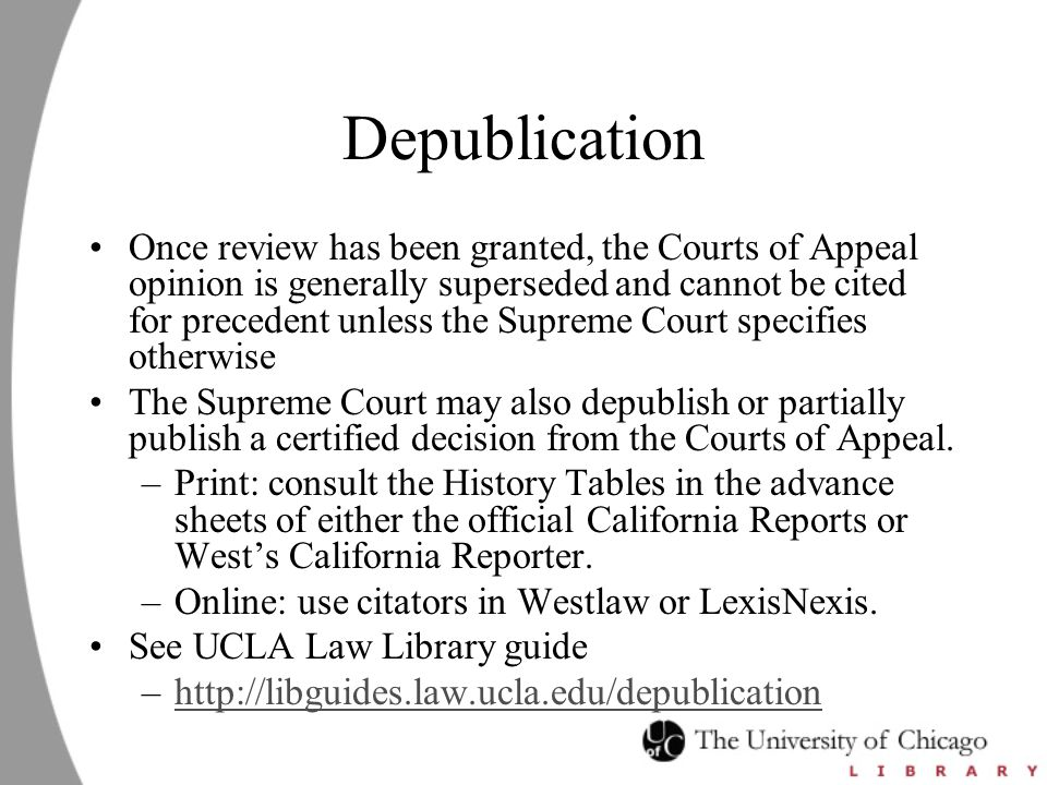 Depublication Once review has been granted, the Courts of Appeal opinion is generally superseded and cannot be cited for precedent unless the Supreme