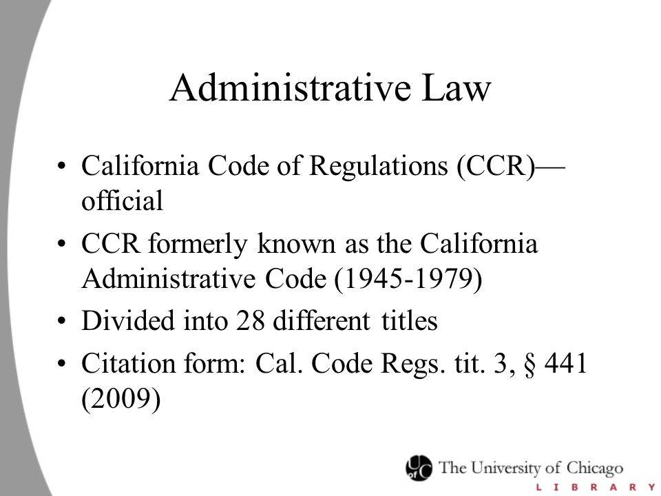 Administrative Law California Code of Regulations (CCR)— official CCR formerly known as the California Administrative Code (1945-1979) Divided into 28