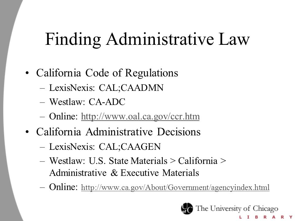 Finding Administrative Law California Code of Regulations –LexisNexis: CAL;CAADMN –Westlaw: CA-ADC –Online: http://www.oal.ca.gov/ccr.htmhttp://www.oal.ca.gov/ccr.htm California Administrative Decisions –LexisNexis: CAL;CAAGEN –Westlaw: U.S.
