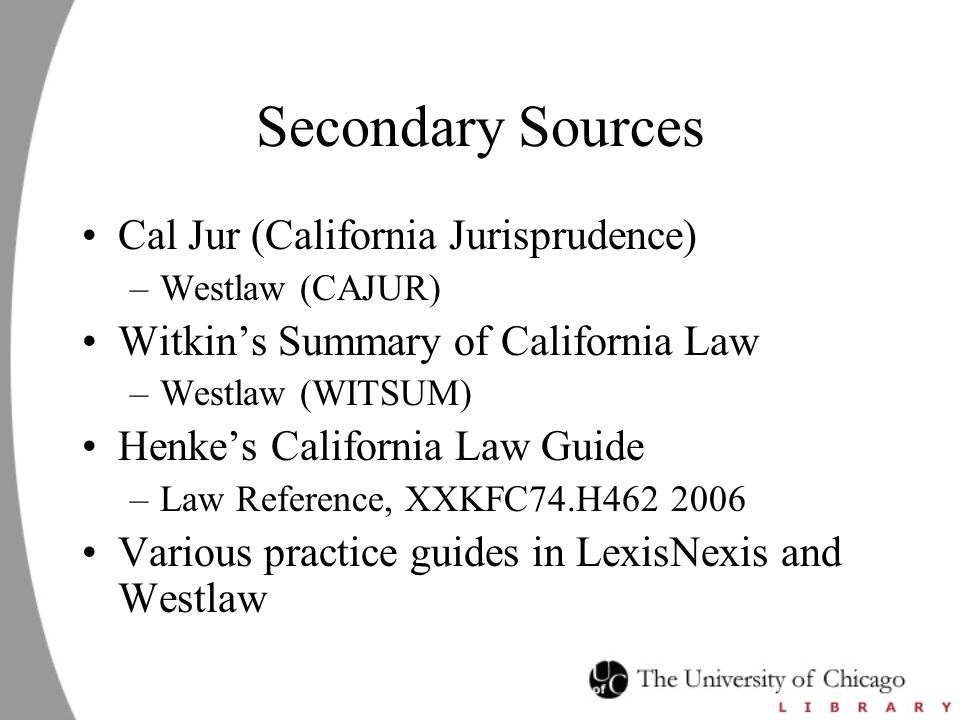 Secondary Sources Cal Jur (California Jurisprudence) –Westlaw (CAJUR) Witkin's Summary of California Law –Westlaw (WITSUM) Henke's California Law Guid