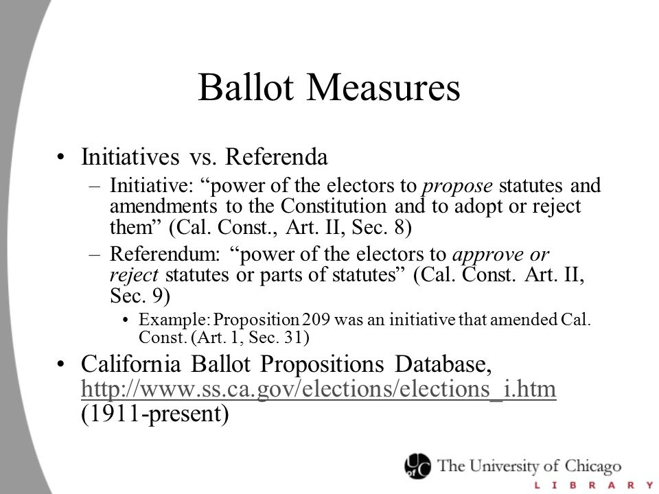 "Ballot Measures Initiatives vs. Referenda –Initiative: ""power of the electors to propose statutes and amendments to the Constitution and to adopt or r"