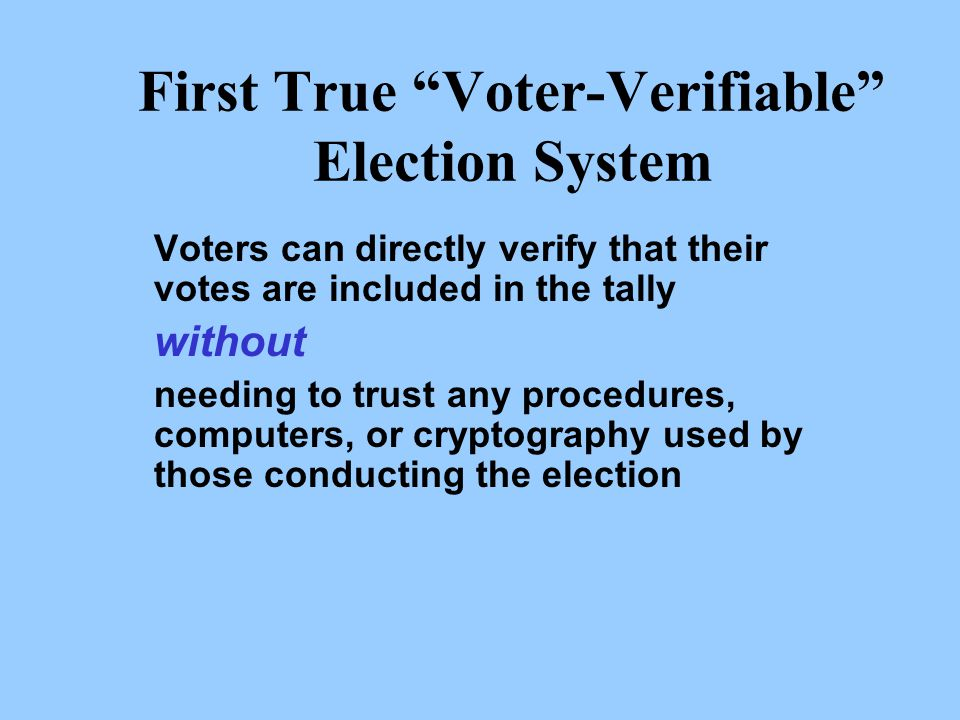 First True Voter-Verifiable Election System Voters can directly verify that their votes are included in the tally without needing to trust any procedures, computers, or cryptography used by those conducting the election