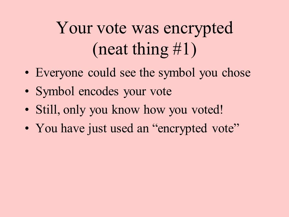 Your vote was encrypted (neat thing #1) Everyone could see the symbol you chose Symbol encodes your vote Still, only you know how you voted.