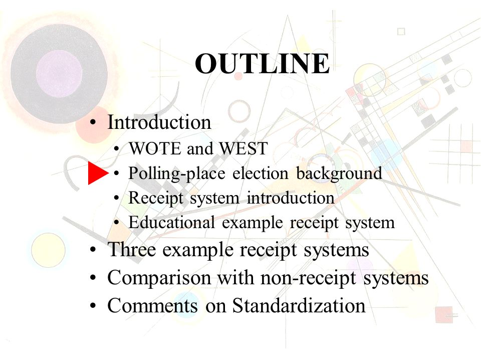 OUTLINE Introduction WOTE and WEST Polling-place election background Receipt system introduction Educational example receipt system Three example receipt systems Comparison with non-receipt systems Comments on Standardization