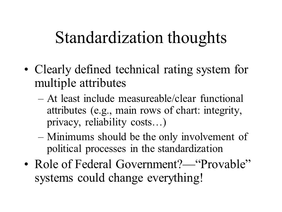 Standardization thoughts Clearly defined technical rating system for multiple attributes –At least include measureable/clear functional attributes (e.g., main rows of chart: integrity, privacy, reliability costs…) –Minimums should be the only involvement of political processes in the standardization Role of Federal Government — Provable systems could change everything!