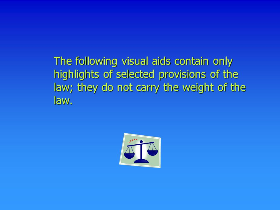 The following visual aids contain only highlights of selected provisions of the law; they do not carry the weight of the law.